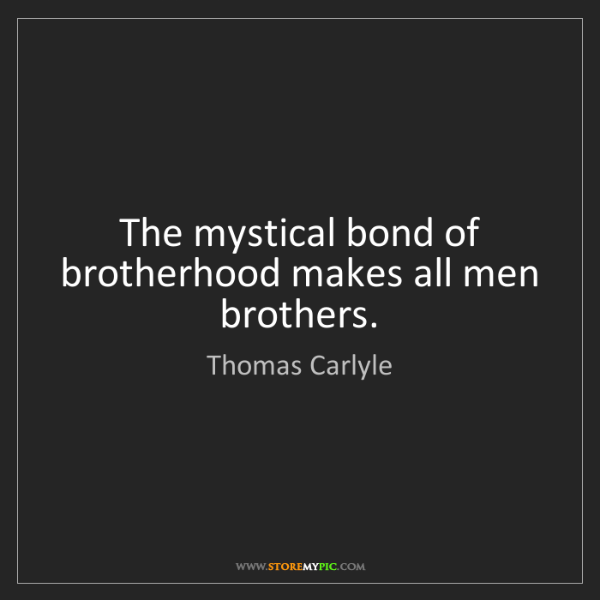 Thomas Carlyle: The mystical bond of brotherhood makes all men brothers.