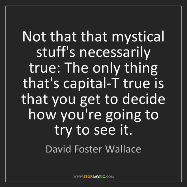 David Foster Wallace: Not that that mystical stuff's necessarily true: The...