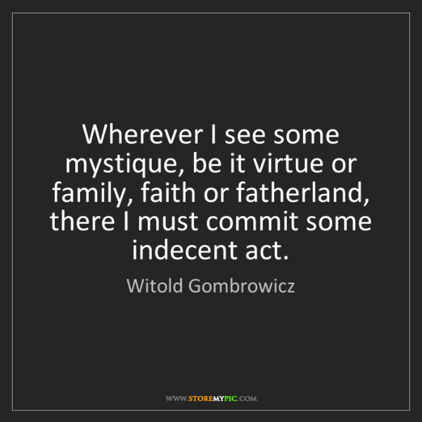 Witold Gombrowicz: Wherever I see some mystique, be it virtue or family,...