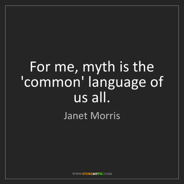 Janet Morris: For me, myth is the 'common' language of us all.