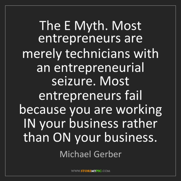 Michael Gerber: The E Myth. Most entrepreneurs are merely technicians...