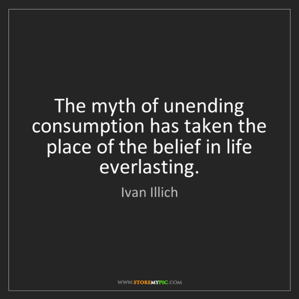 Ivan Illich: The myth of unending consumption has taken the place...