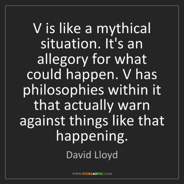 David Lloyd: V is like a mythical situation. It's an allegory for...