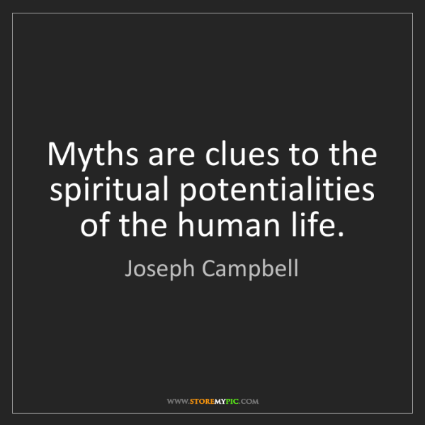 Joseph Campbell: Myths are clues to the spiritual potentialities of the...