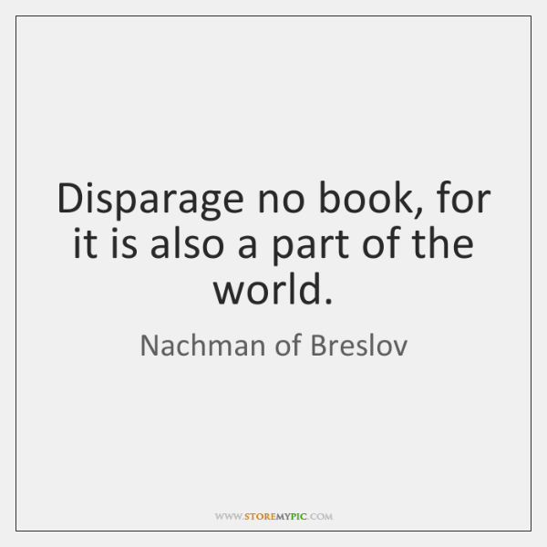 Disparage no book, for it is also a part of the world.