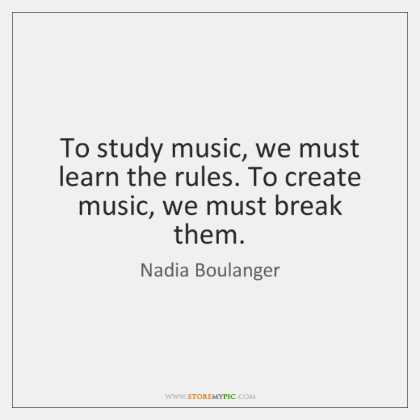 To study music, we must learn the rules. To create music, we ...
