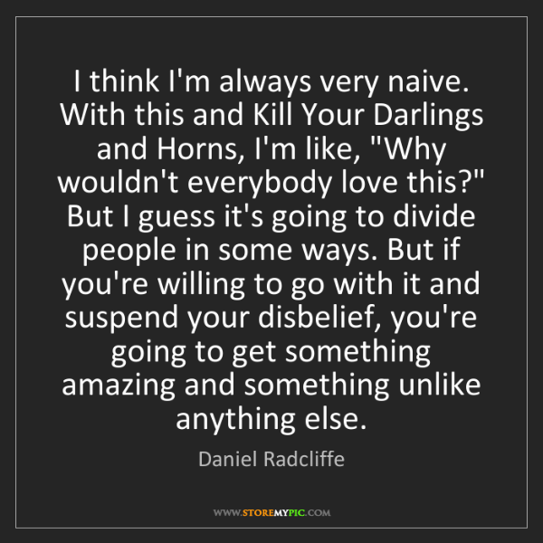 Daniel Radcliffe: I think I'm always very naive. With this and Kill Your...