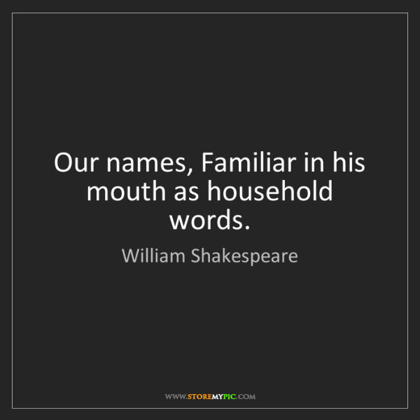 William Shakespeare: Our names, Familiar in his mouth as household words.