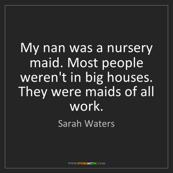 Sarah Waters: My nan was a nursery maid. Most people weren't in big...
