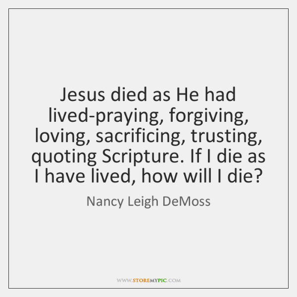 Jesus died as He had lived-praying, forgiving, loving, sacrificing, trusting, quoting Scripture. ...