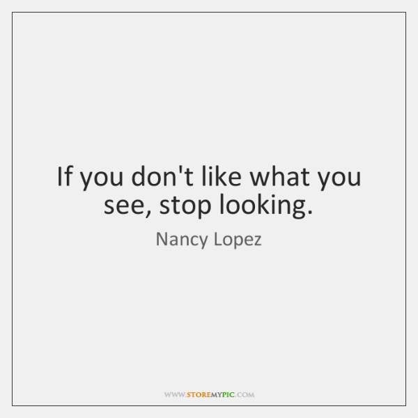 If you don't like what you see, stop looking.