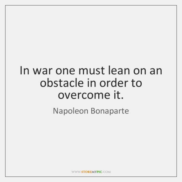 In war one must lean on an obstacle in order to overcome ...