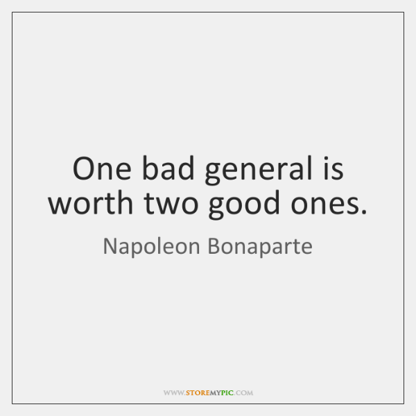 One bad general is worth two good ones.