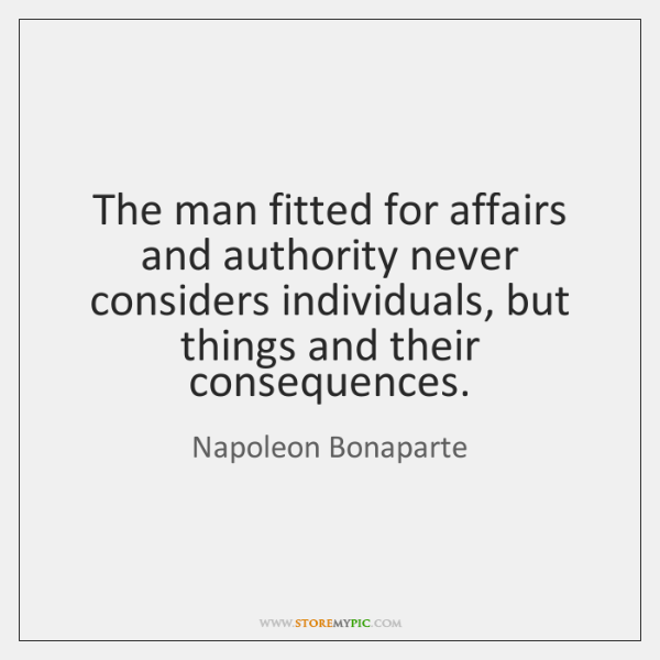 The man fitted for affairs and authority never considers individuals, but things ...
