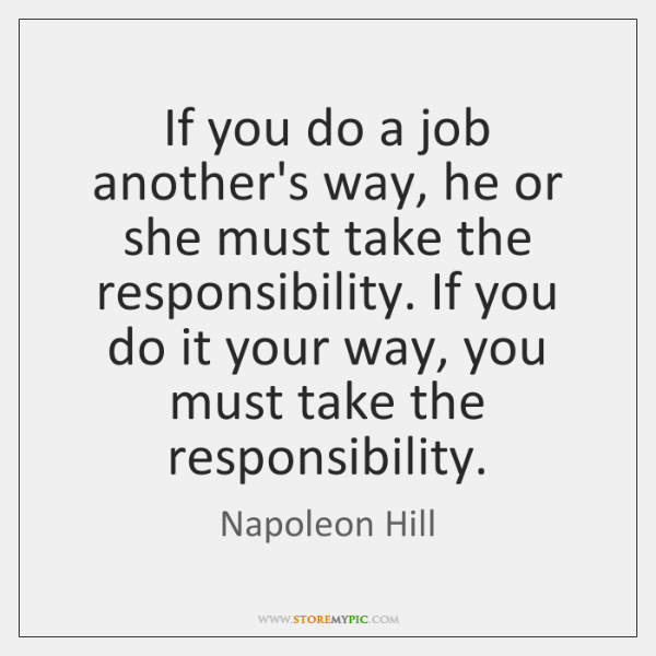 If you do a job another's way, he or she must take ...