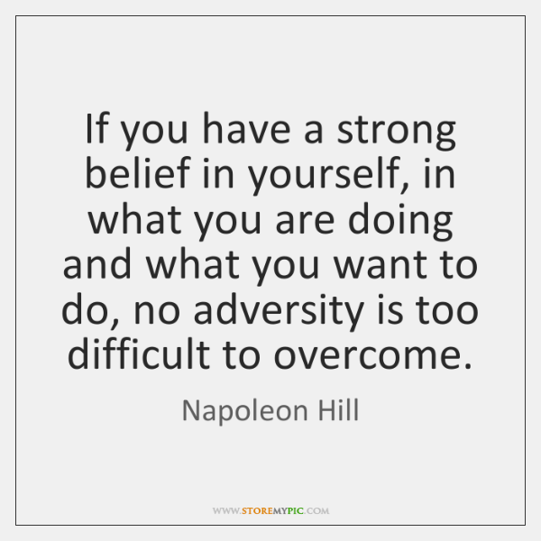 If you have a strong belief in yourself, in what you are ...