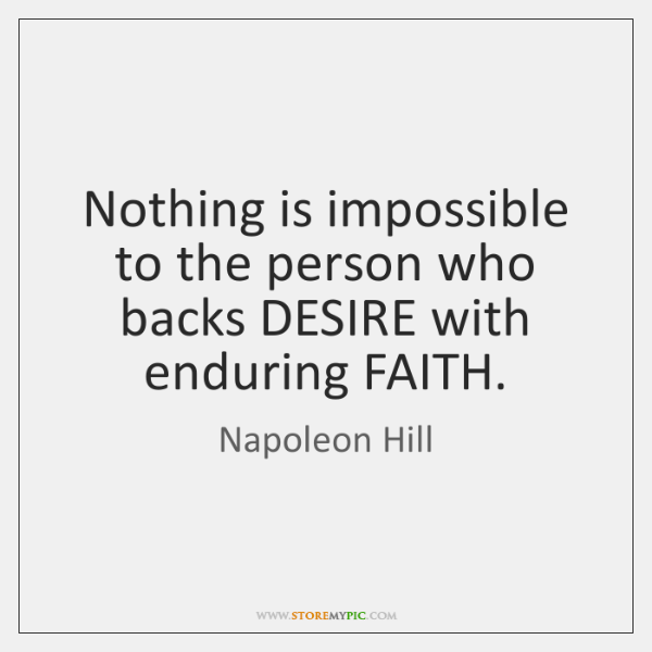 Nothing is impossible to the person who backs DESIRE with enduring FAITH.