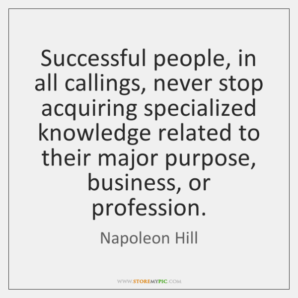 Successful people, in all callings, never stop acquiring specialized knowledge related to ...