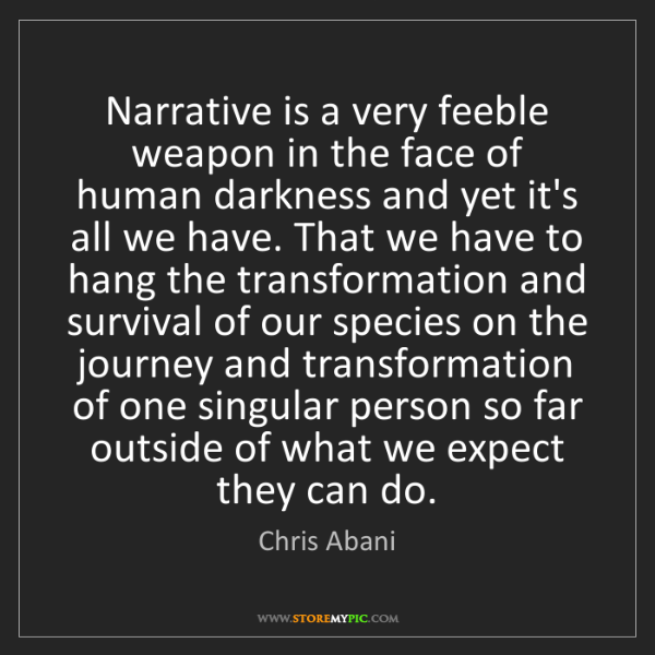 Chris Abani: Narrative is a very feeble weapon in the face of human...