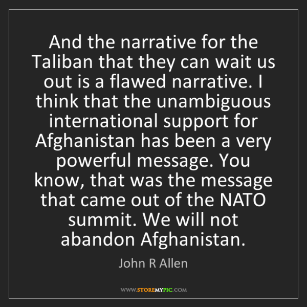 John R Allen: And the narrative for the Taliban that they can wait...