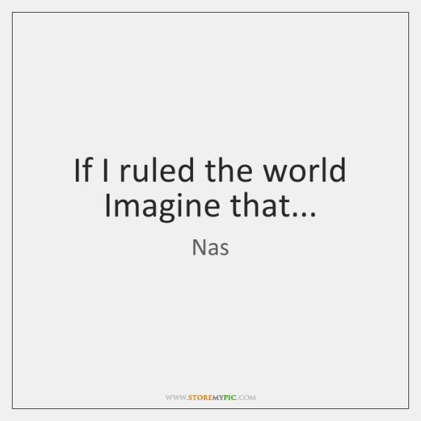 If I ruled the world Imagine that...
