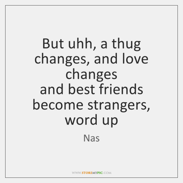 But uhh, a thug changes, and love changes  and best friends become ...