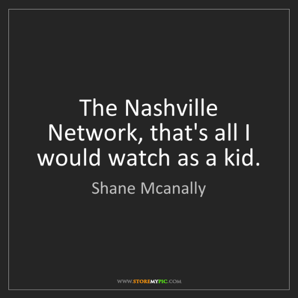 Shane Mcanally: The Nashville Network, that's all I would watch as a...