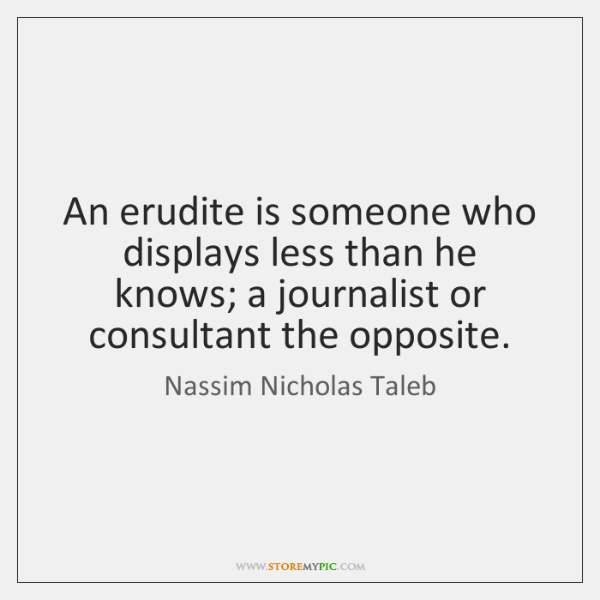 An erudite is someone who displays less than he knows; a journalist ...