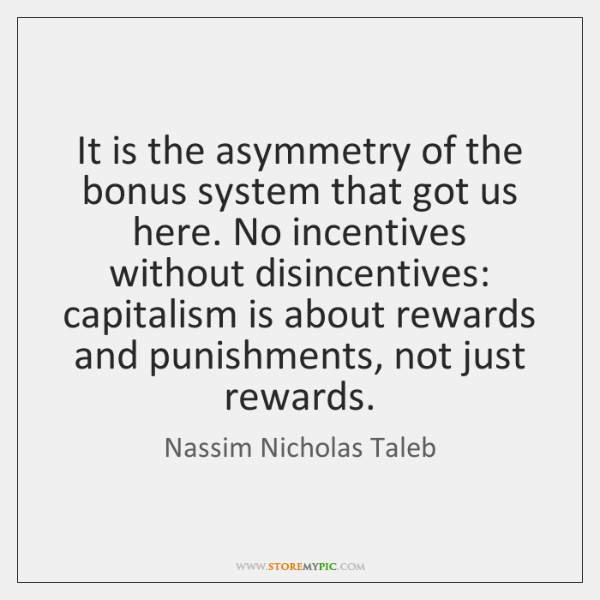 It is the asymmetry of the bonus system that got us here. ...