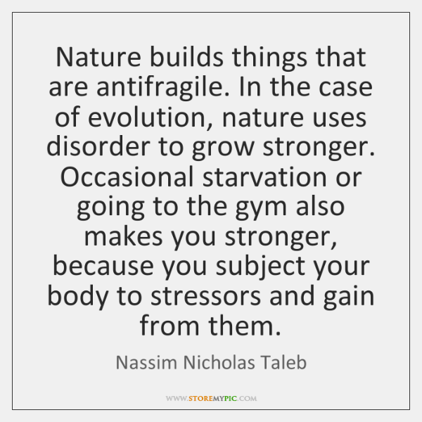 Nature builds things that are antifragile. In the case of evolution, nature ...
