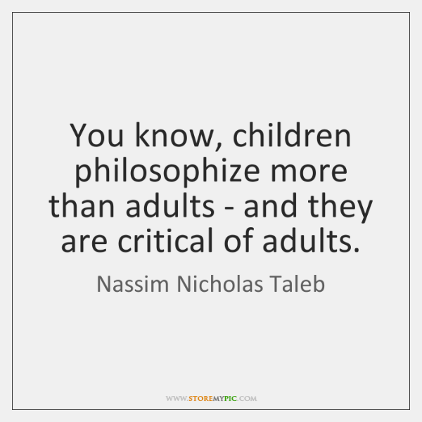You know, children philosophize more than adults - and they are critical ...