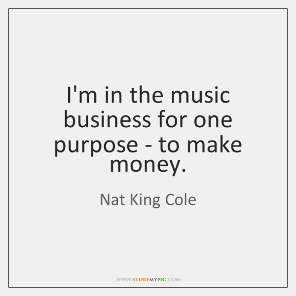 I'm in the music business for one purpose - to make money.
