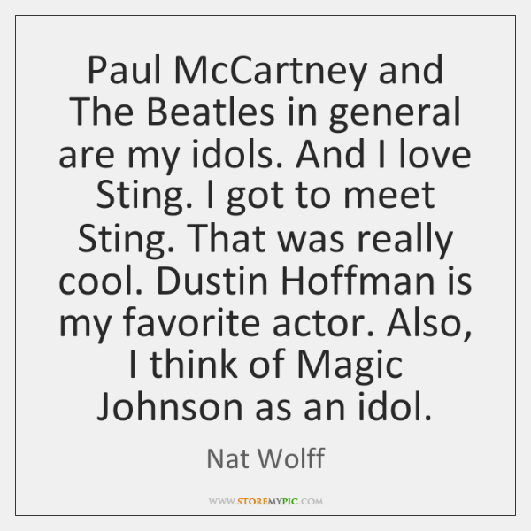 Paul McCartney and The Beatles in general are my idols. And I ...