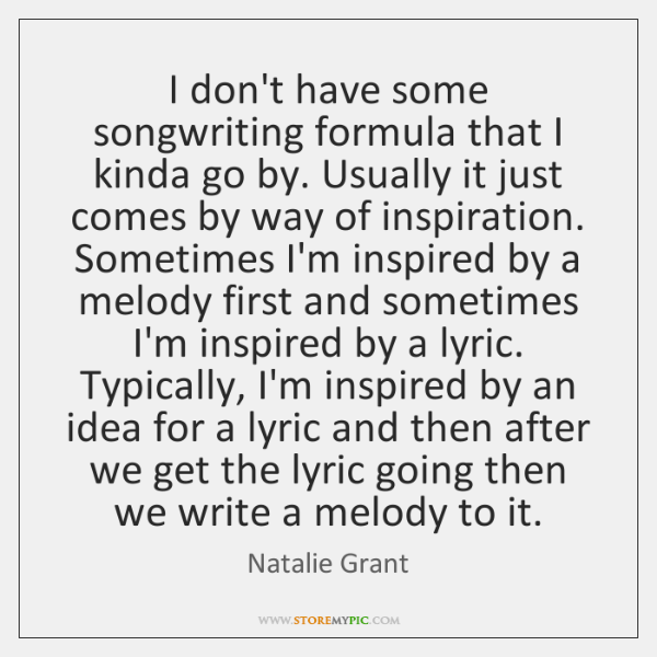 I don't have some songwriting formula that I kinda go by. Usually ...