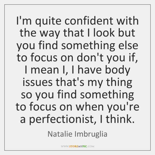 I'm quite confident with the way that I look but you find ...