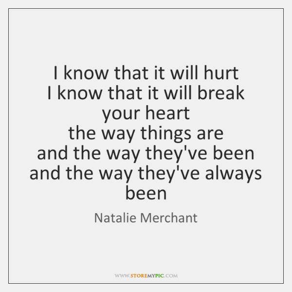 I know that it will hurt   I know that it will break ...