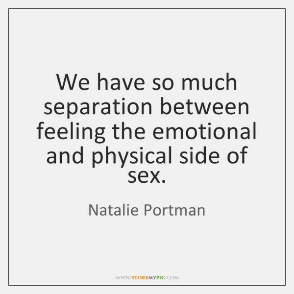 We have so much separation between feeling the emotional and physical side ...