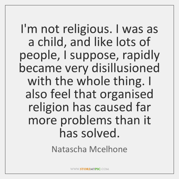 I'm not religious. I was as a child, and like lots of ...