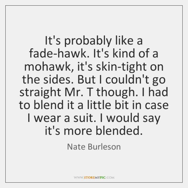 It's probably like a fade-hawk. It's kind of a mohawk, it's skin-tight ...