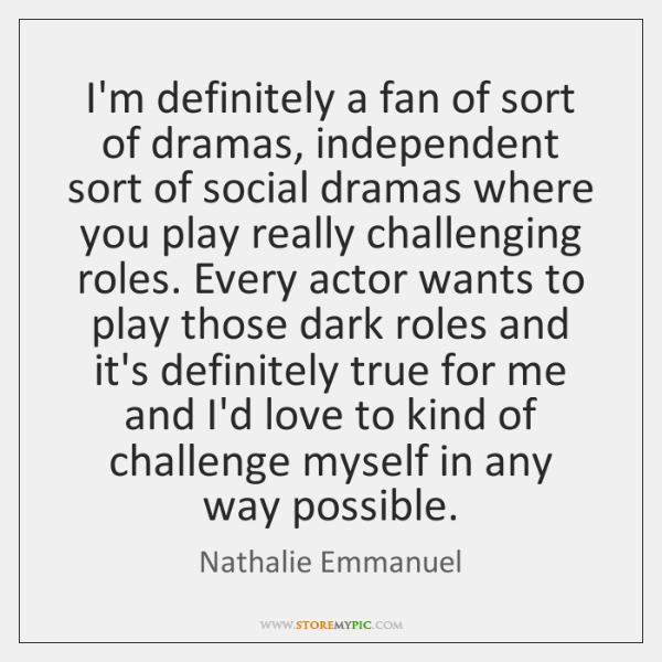 I'm definitely a fan of sort of dramas, independent sort of social ...