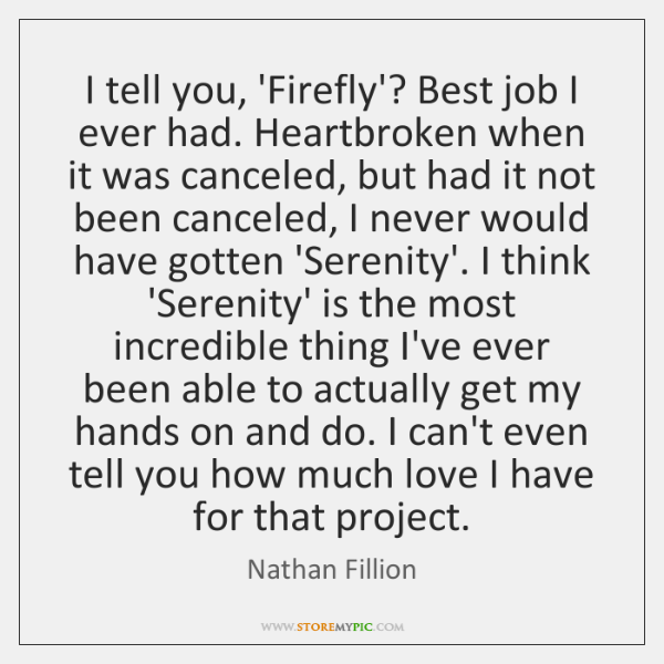 I tell you, 'Firefly'? Best job I ever had. Heartbroken when it ...