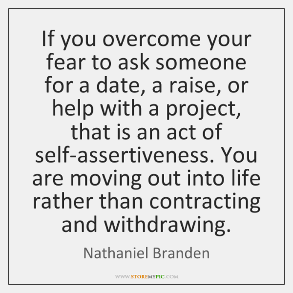 If you overcome your fear to ask someone for a date, a ...