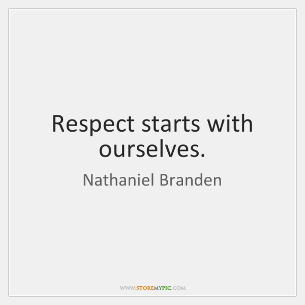 Respect starts with ourselves.