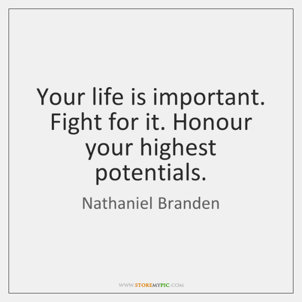 Your life is important. Fight for it. Honour your highest potentials.