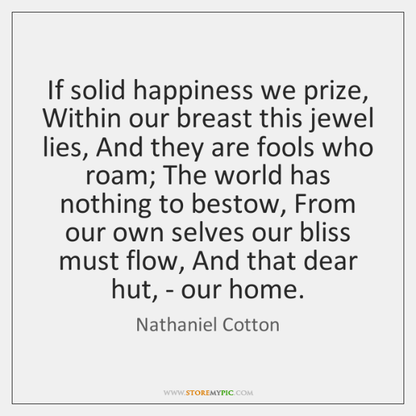 If solid happiness we prize, Within our breast this jewel lies, And ...