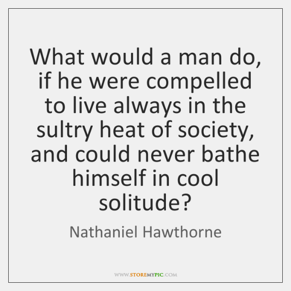 What would a man do, if he were compelled to live always ...