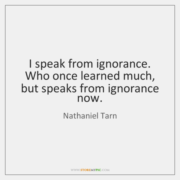 I speak from ignorance.   Who once learned much, but speaks from ignorance ...