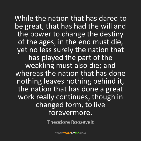 Theodore Roosevelt: While the nation that has dared to be great, that has...