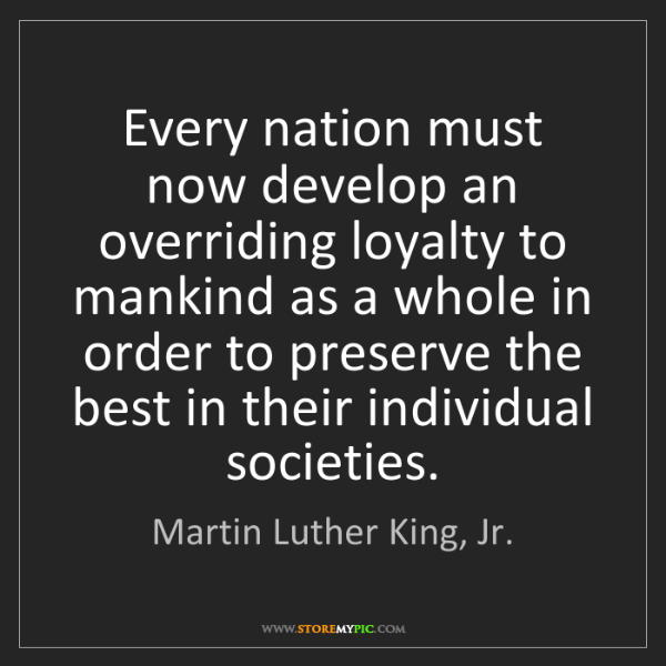 Martin Luther King, Jr.: Every nation must now develop an overriding loyalty to...