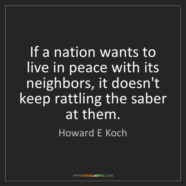 Howard E Koch: If a nation wants to live in peace with its neighbors,...